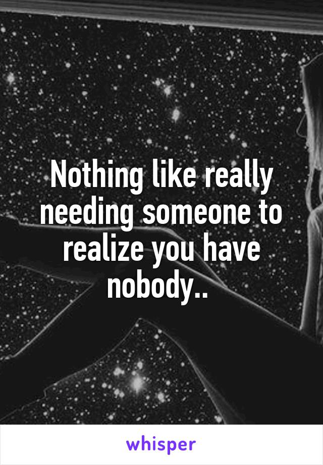 Nothing like really needing someone to realize you have nobody..