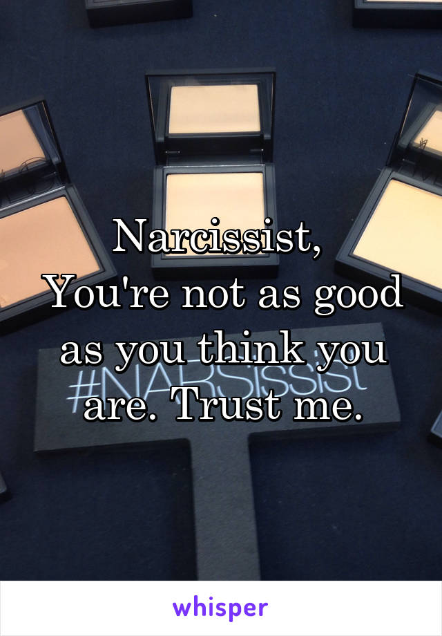 Narcissist,  You're not as good as you think you are. Trust me.