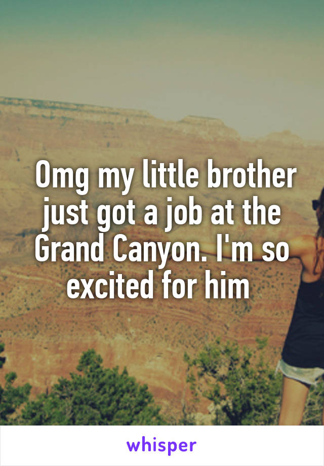 Omg my little brother just got a job at the Grand Canyon. I'm so excited for him