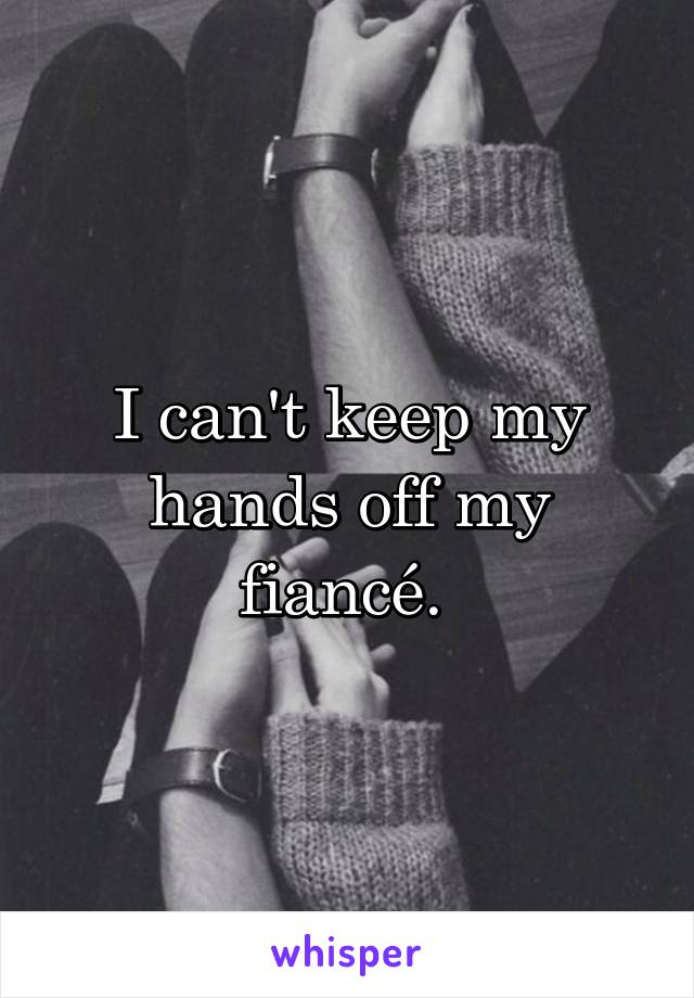 I can't keep my hands off my fiancé.