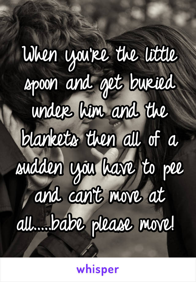 When you're the little spoon and get buried under him and the blankets then all of a sudden you have to pee and can't move at all.....babe please move!