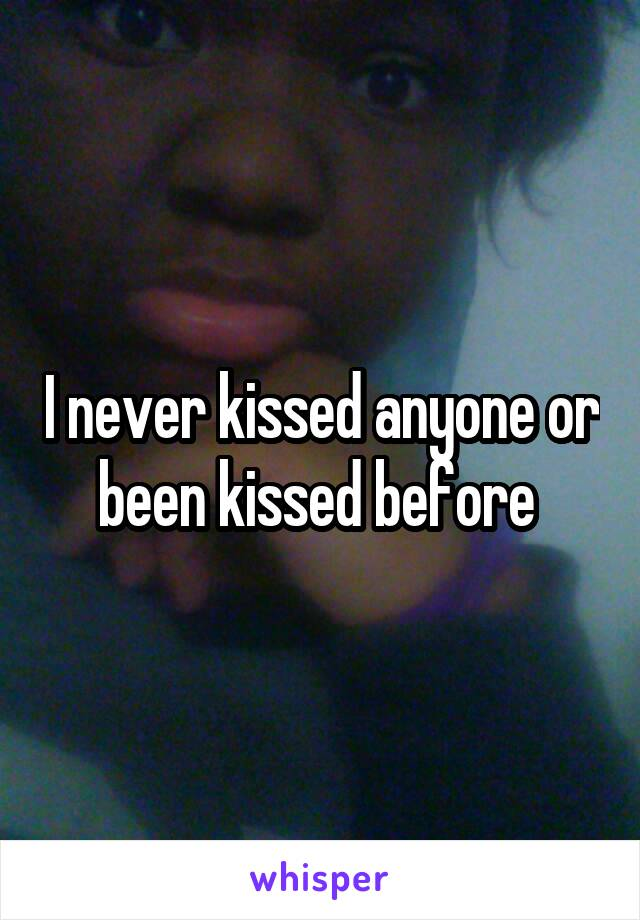 I never kissed anyone or been kissed before