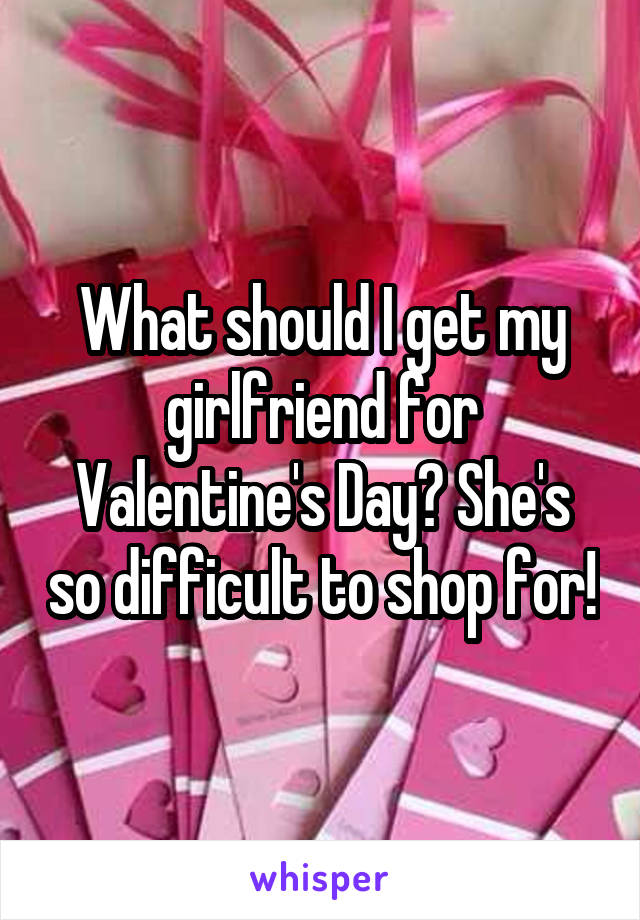 What should I get my girlfriend for Valentine's Day? She's so difficult to shop for!