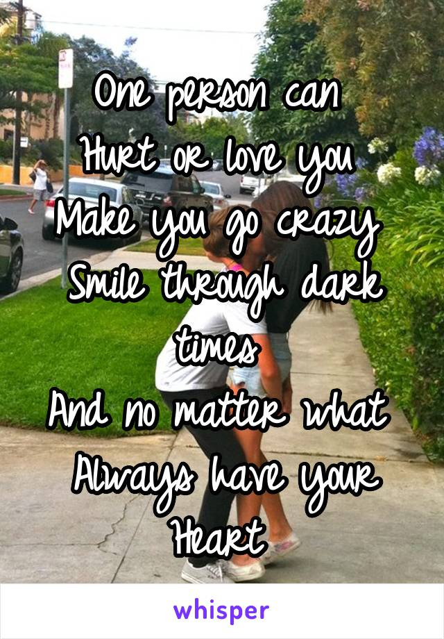 One person can  Hurt or love you  Make you go crazy  Smile through dark times  And no matter what  Always have your Heart