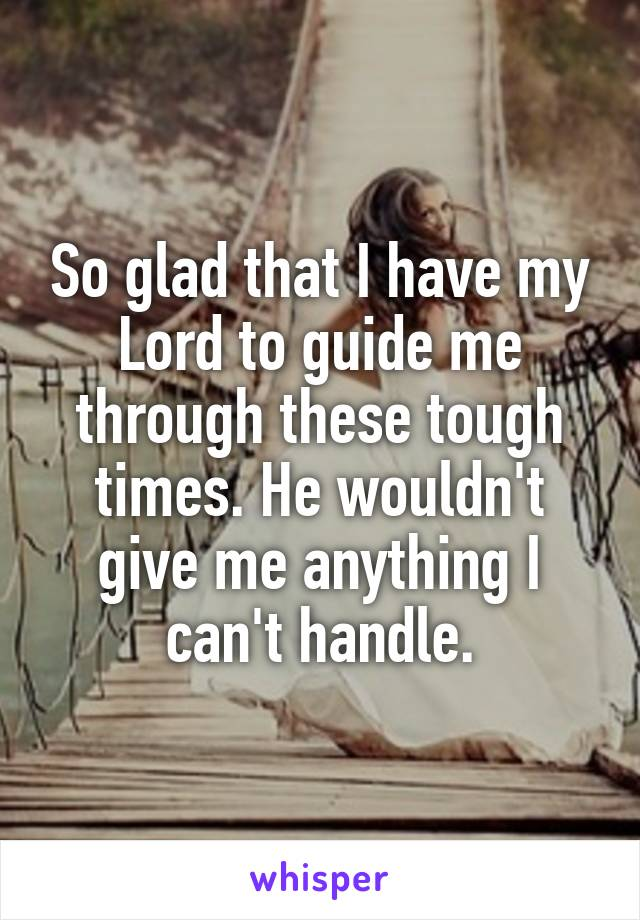 So glad that I have my Lord to guide me through these tough times. He wouldn't give me anything I can't handle.