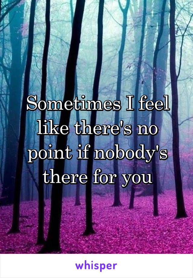 Sometimes I feel like there's no point if nobody's there for you