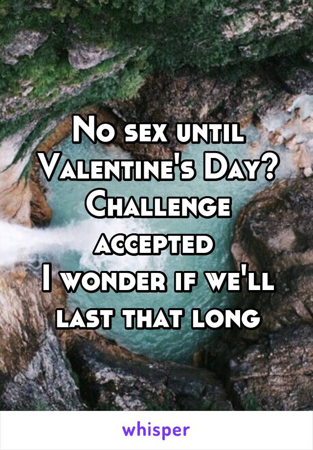 No sex until Valentine's Day? Challenge accepted  I wonder if we'll last that long