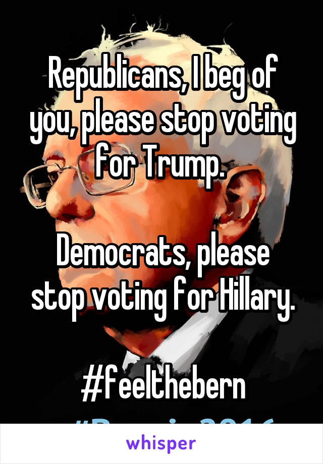 Republicans, I beg of you, please stop voting for Trump.   Democrats, please stop voting for Hillary.  #feelthebern