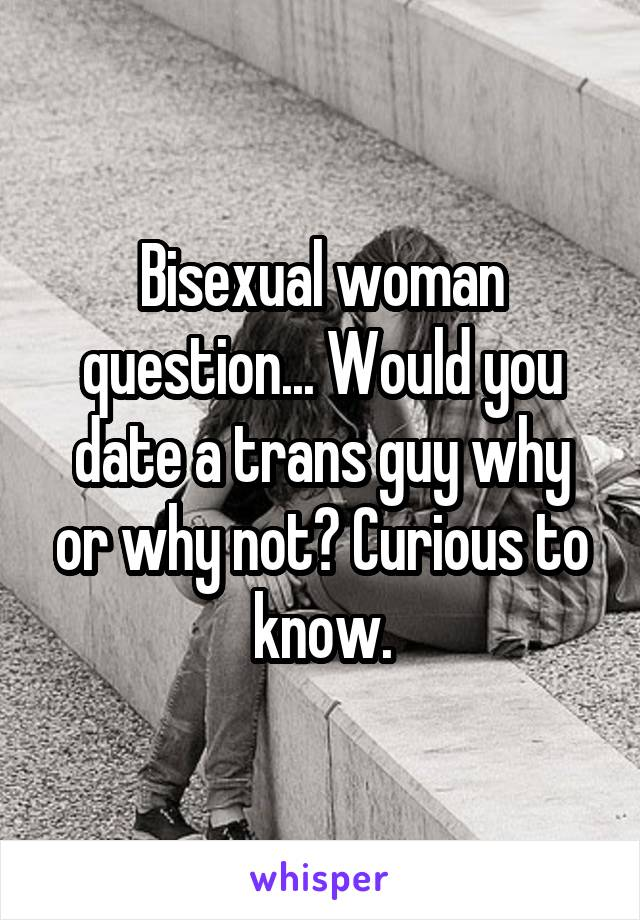 Bisexual woman question... Would you date a trans guy why or why not? Curious to know.