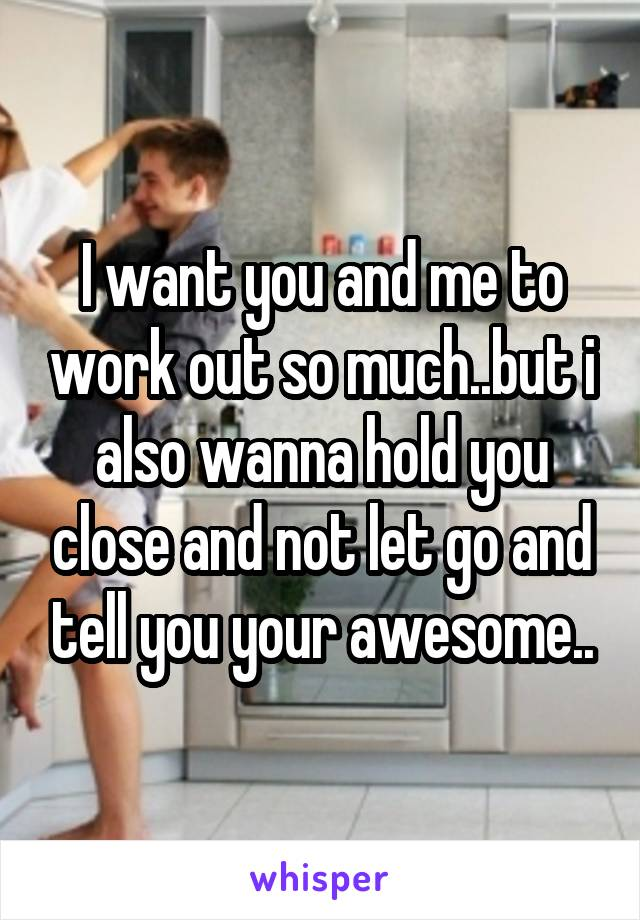 I want you and me to work out so much..but i also wanna hold you close and not let go and tell you your awesome..