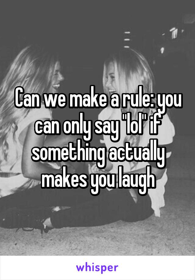 """Can we make a rule: you can only say """"lol"""" if something actually makes you laugh"""