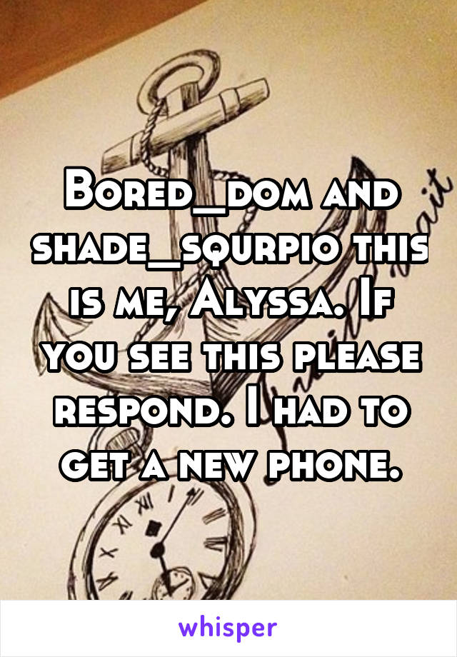 Bored_dom and shade_squrpio this is me, Alyssa. If you see this please respond. I had to get a new phone.