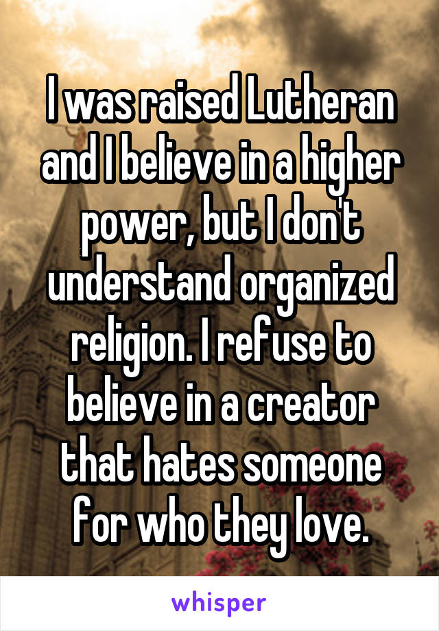 I was raised Lutheran and I believe in a higher power, but I don't understand organized religion. I refuse to believe in a creator that hates someone for who they love.