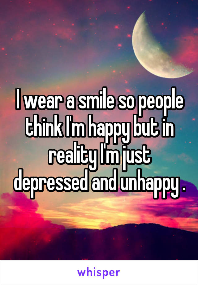 I wear a smile so people think I'm happy but in reality I'm just depressed and unhappy .