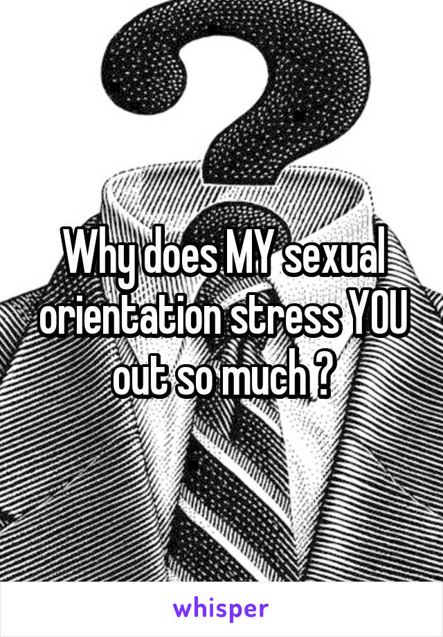 Why does MY sexual orientation stress YOU out so much ?