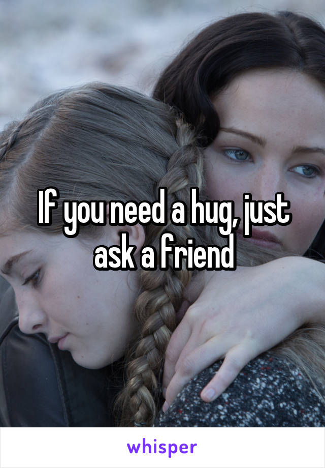 If you need a hug, just ask a friend