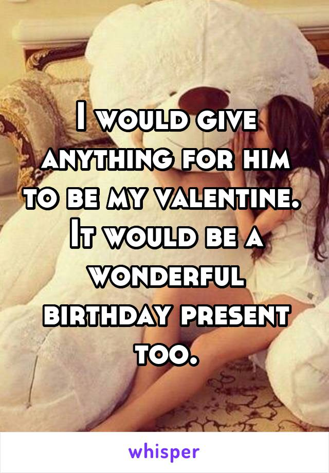 I would give anything for him to be my valentine.  It would be a wonderful birthday present too.