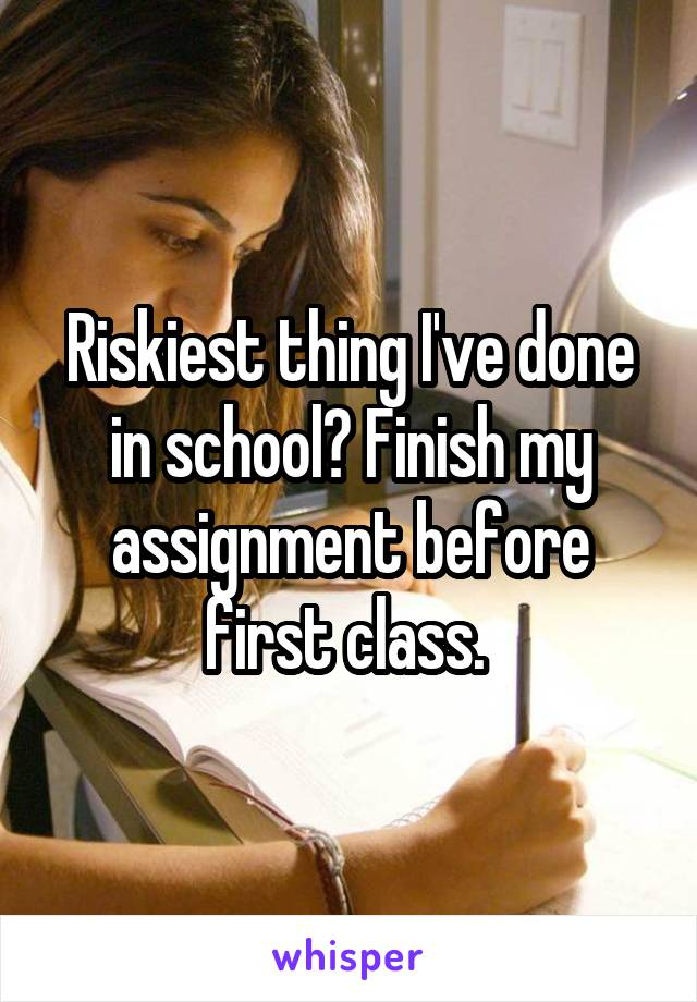 Riskiest thing I've done in school? Finish my assignment before first class.