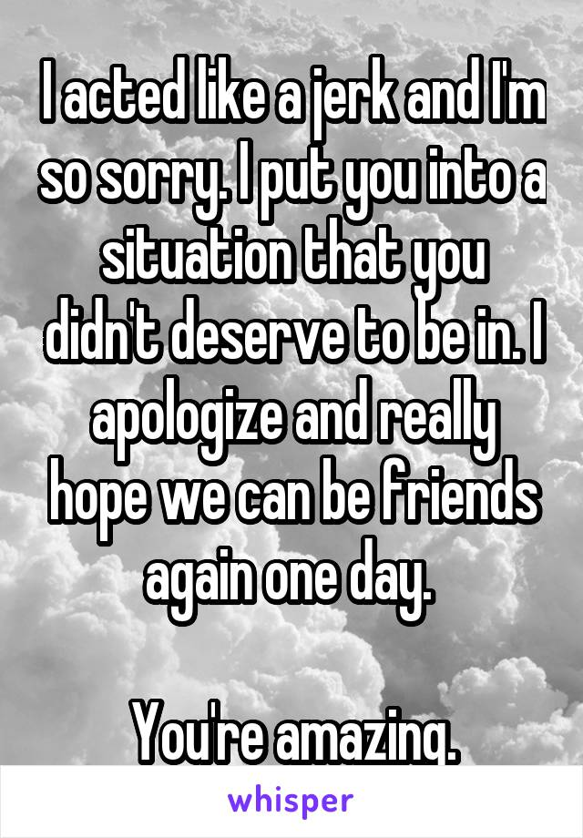 I acted like a jerk and I'm so sorry. I put you into a situation that you didn't deserve to be in. I apologize and really hope we can be friends again one day.   You're amazing.