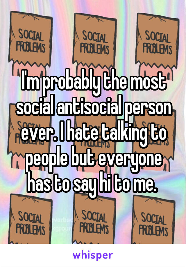 I'm probably the most social antisocial person ever. I hate talking to people but everyone has to say hi to me.