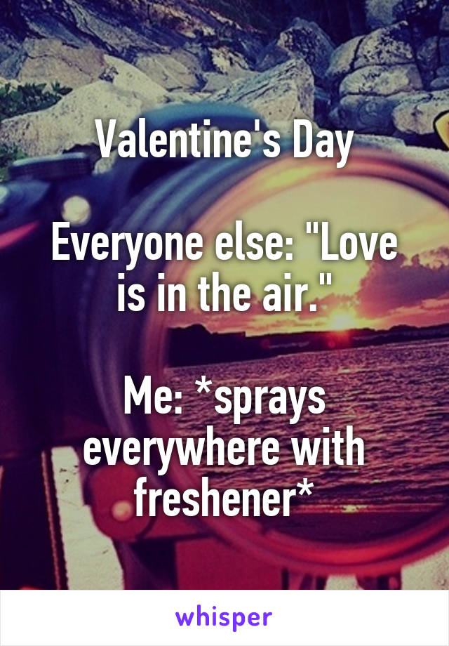 """Valentine's Day  Everyone else: """"Love is in the air.""""  Me: *sprays everywhere with freshener*"""