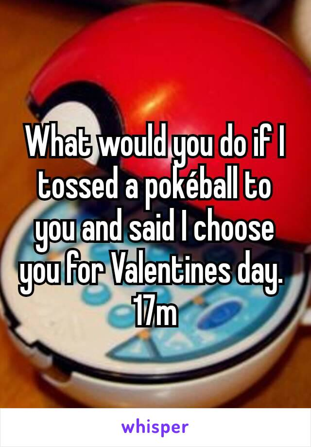 What would you do if I tossed a pokéball to you and said I choose you for Valentines day.  17m