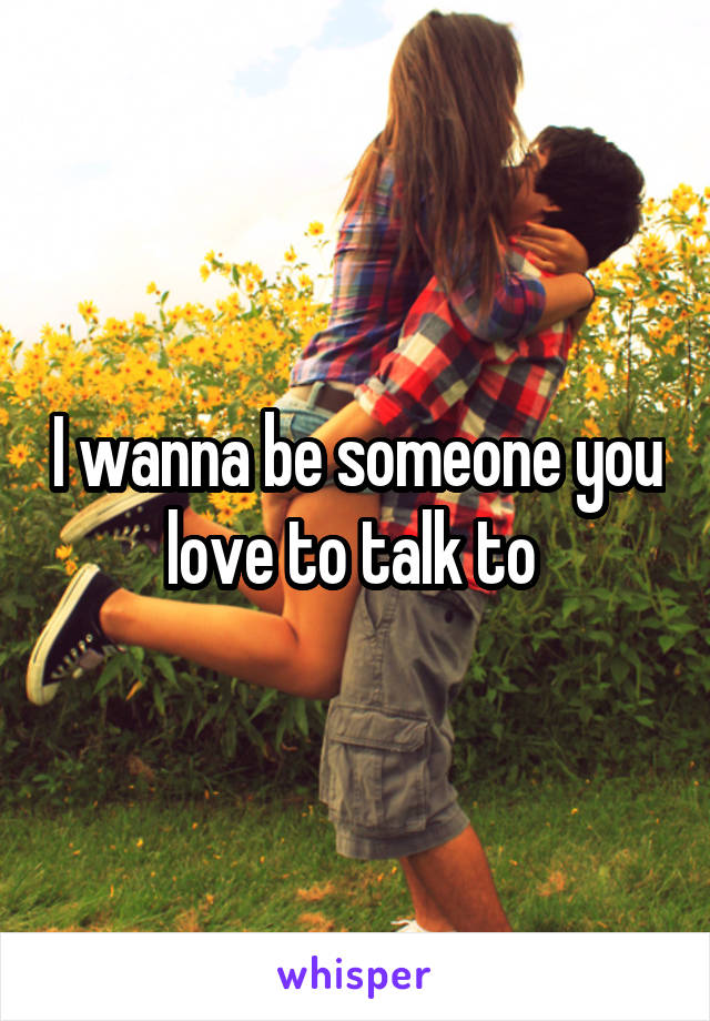 I wanna be someone you love to talk to
