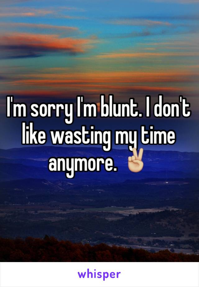 I'm sorry I'm blunt. I don't like wasting my time anymore. ✌🏼️