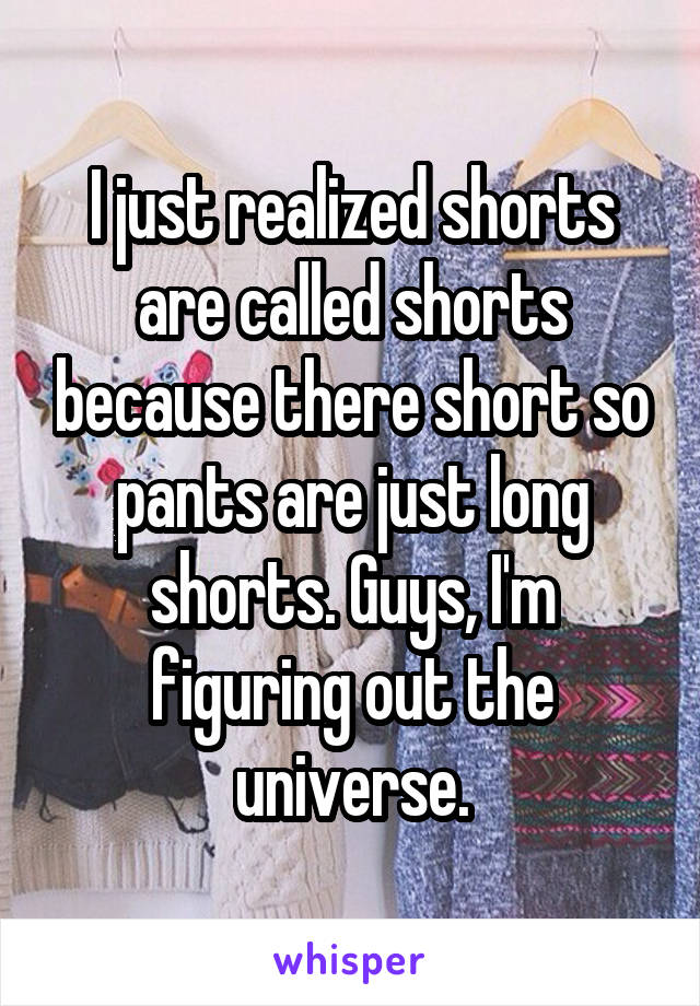 I just realized shorts are called shorts because there short so pants are just long shorts. Guys, I'm figuring out the universe.