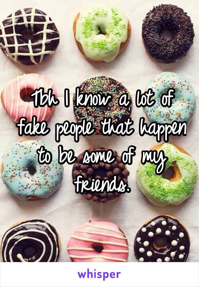 Tbh I know a lot of fake people that happen to be some of my friends.