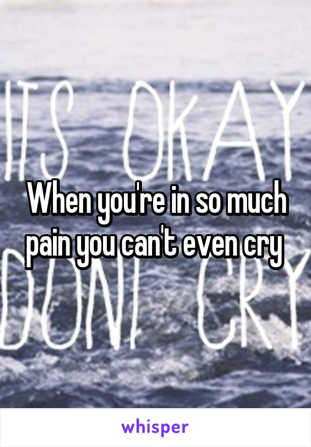 When you're in so much pain you can't even cry
