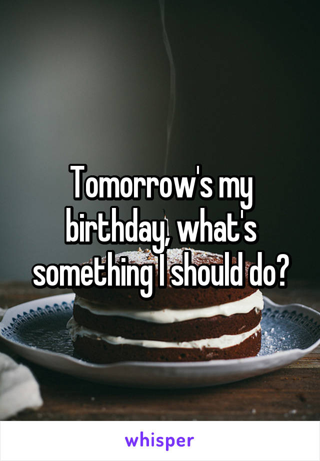 Tomorrow's my birthday, what's something I should do?