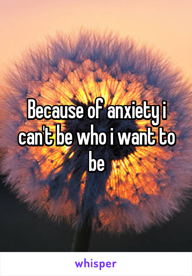 Because of anxiety i can't be who i want to be
