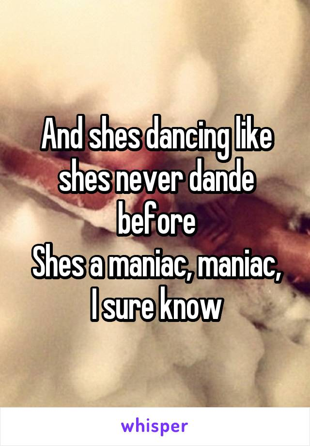 And shes dancing like shes never dande before Shes a maniac, maniac, I sure know
