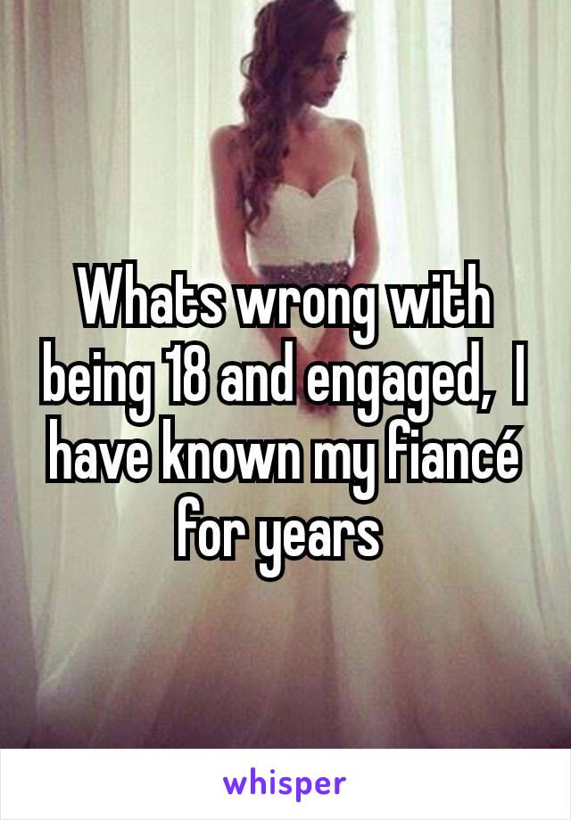 Whats wrong with being 18 and engaged,  I have known my fiancé for years