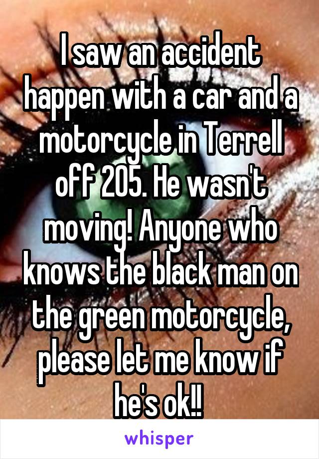 I saw an accident happen with a car and a motorcycle in Terrell off 205. He wasn't moving! Anyone who knows the black man on the green motorcycle, please let me know if he's ok!!