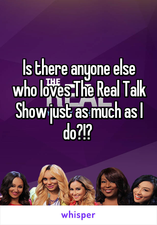 Is there anyone else who loves The Real Talk Show just as much as I do?!?