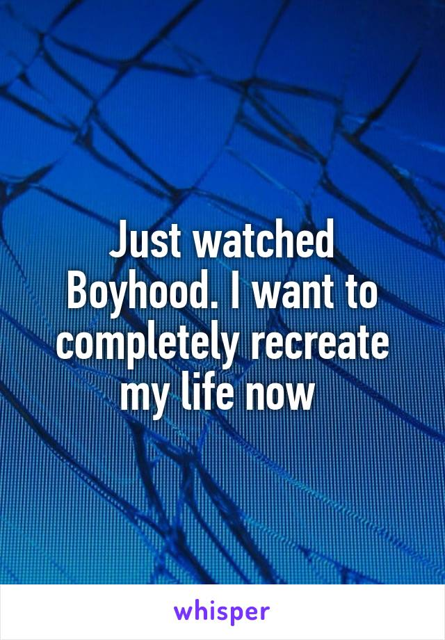 Just watched Boyhood. I want to completely recreate my life now