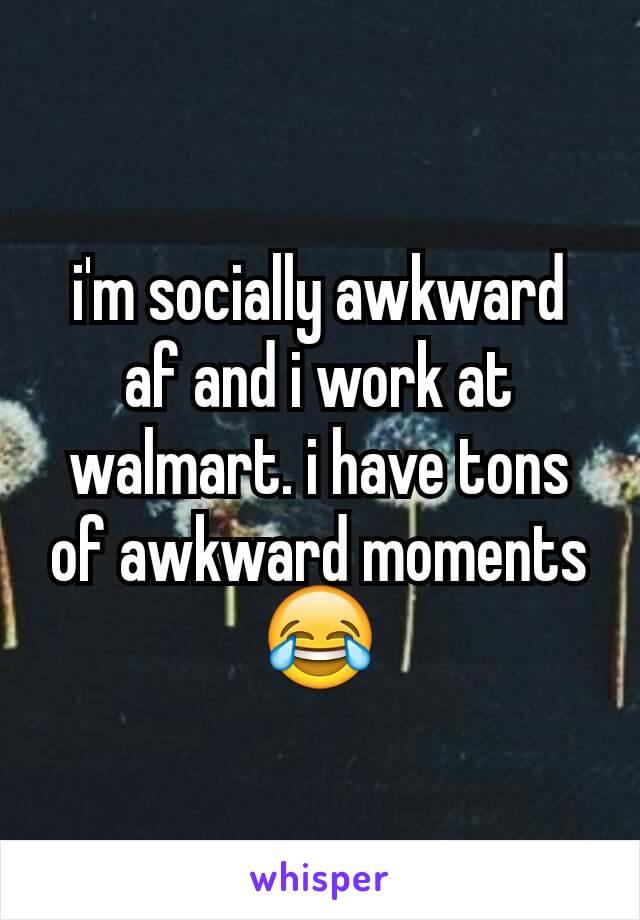 i'm socially awkward af and i work at walmart. i have tons of awkward moments 😂