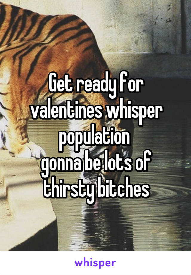Get ready for valentines whisper population  gonna be lots of thirsty bitches