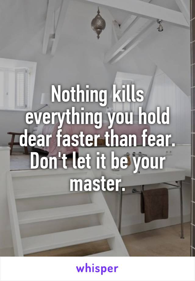 Nothing kills everything you hold dear faster than fear. Don't let it be your master.