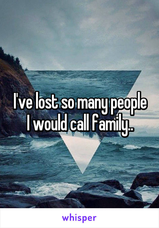 I've lost so many people I would call family..