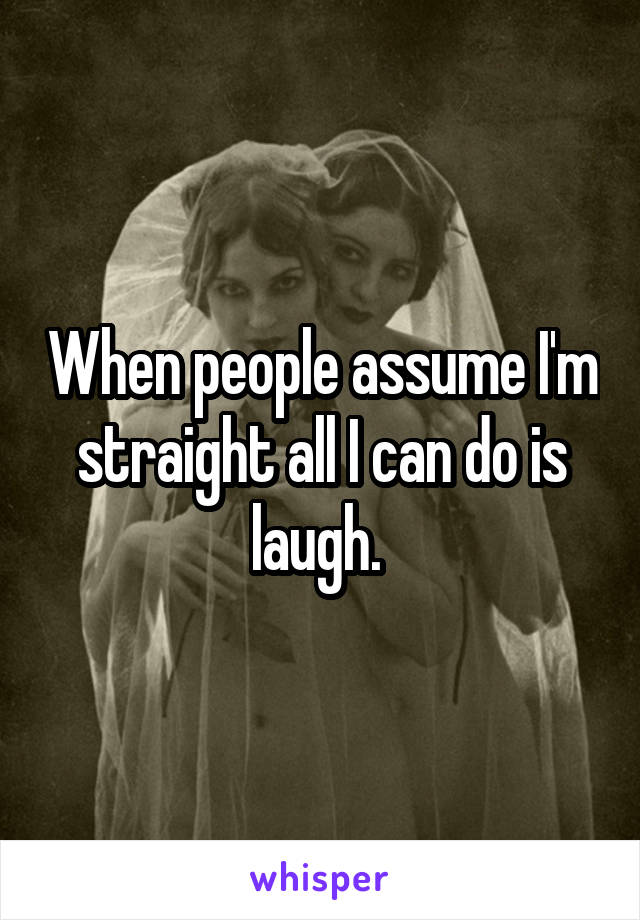 When people assume I'm straight all I can do is laugh.