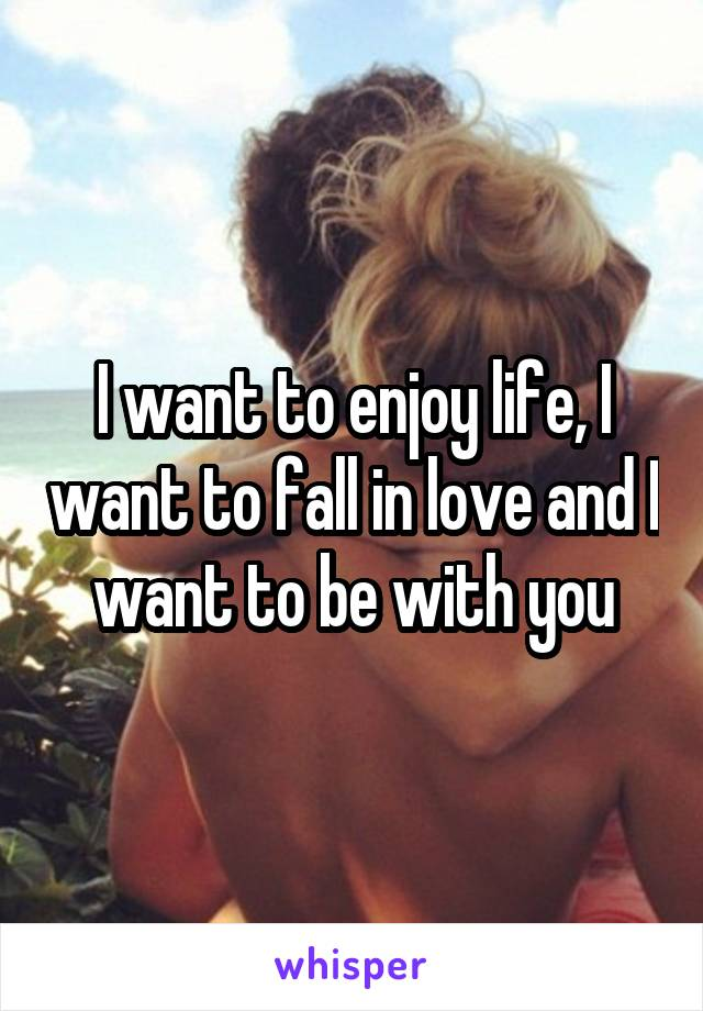 I want to enjoy life, I want to fall in love and I want to be with you