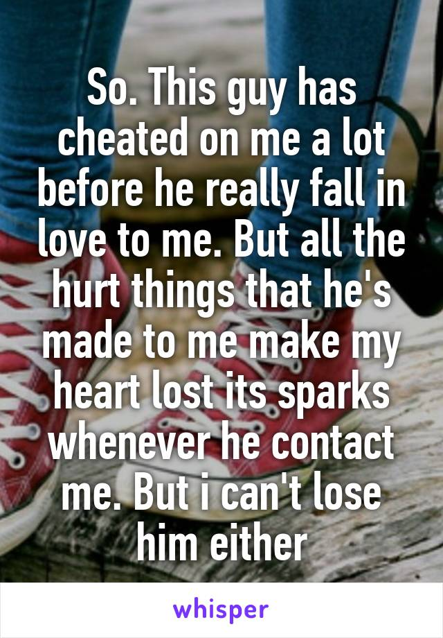 So. This guy has cheated on me a lot before he really fall in love to me. But all the hurt things that he's made to me make my heart lost its sparks whenever he contact me. But i can't lose him either