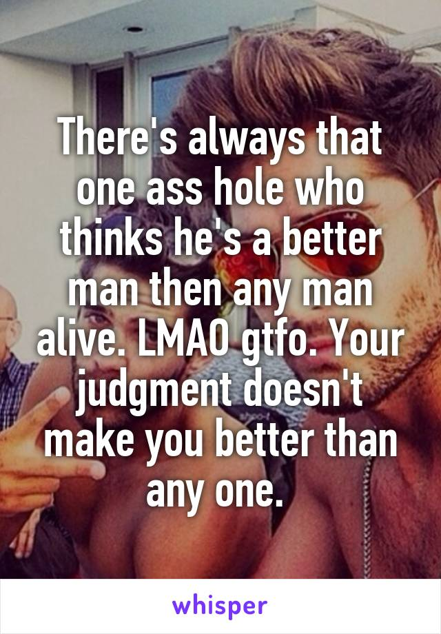 There's always that one ass hole who thinks he's a better man then any man alive. LMAO gtfo. Your judgment doesn't make you better than any one.