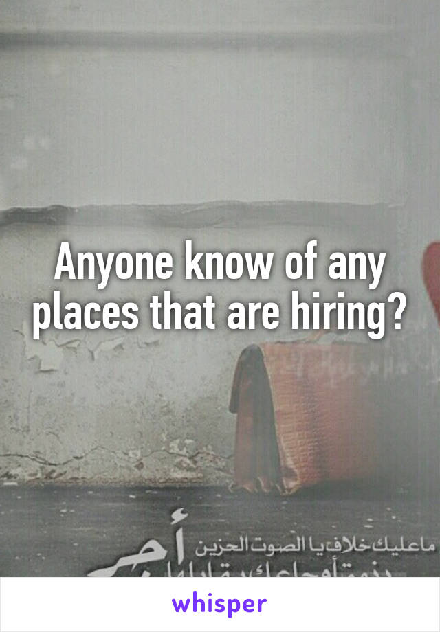 Anyone know of any places that are hiring?