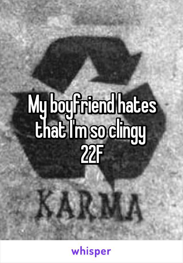 My boyfriend hates that I'm so clingy  22F