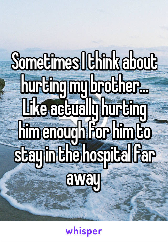 Sometimes I think about hurting my brother... Like actually hurting him enough for him to stay in the hospital far away