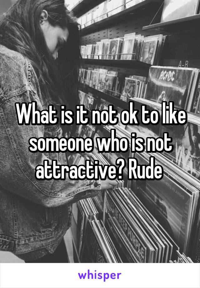 What is it not ok to like someone who is not attractive? Rude
